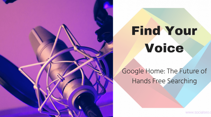 Find Your Voice: Google Home & The Future Of Hands-Free Searching