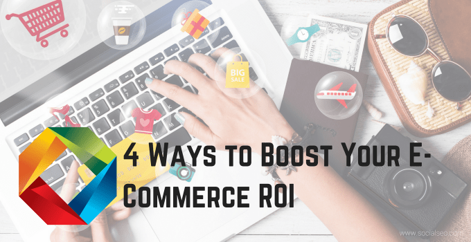 4 Ways To Boost Your E-Commerce ROI