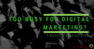 Too Busy for Digital Marketing? 3 Ways to Free Up Time