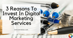 3 Reasons To Invest In Digital Marketing Services