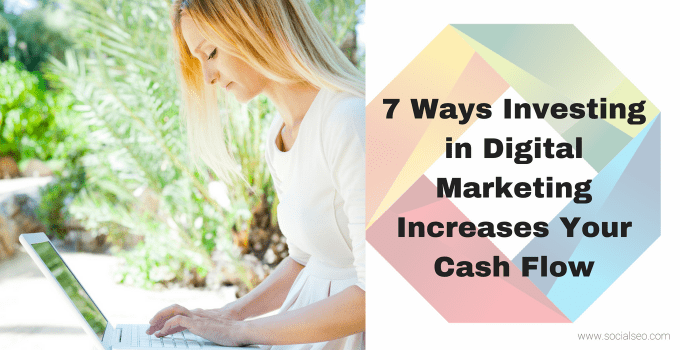 7 Ways Investing In Digital Marketing Increases Your Cash Flow