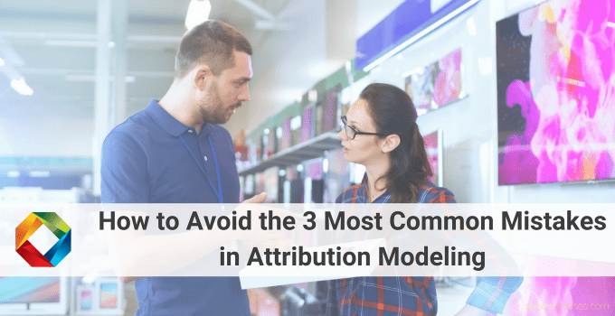 How To Avoid The 3 Most Common Mistakes In Attribution Modeling
