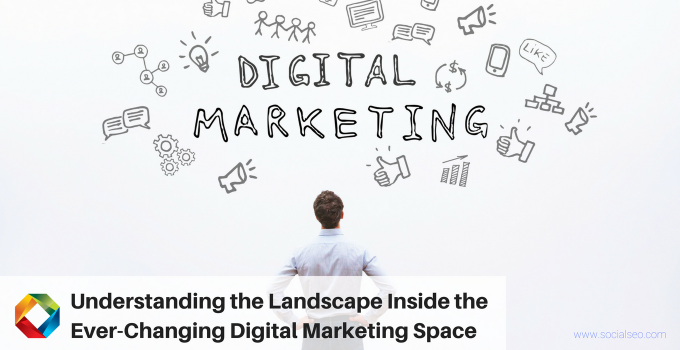 Understanding The Landscape Inside The Ever-Changing Digital Marketing Space